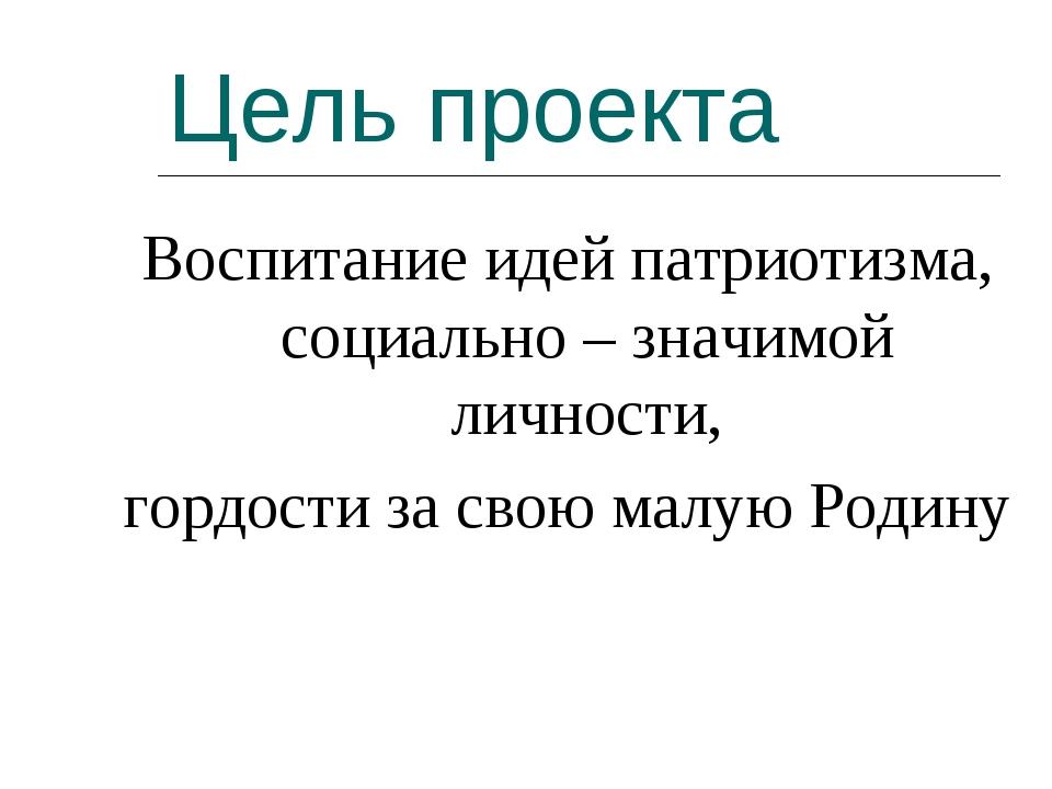 Цель проекта Воспитаниe идей патриотизма, социально – значимой личности, горд...