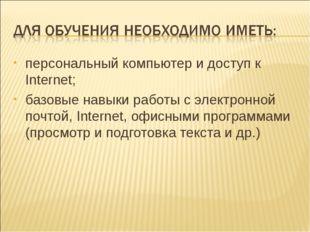 персональный компьютер и доступ к Internet; базовые навыки работы с электронн