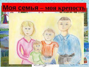 А дома я рисую то, что увидел… Моя семья – моя крепость
