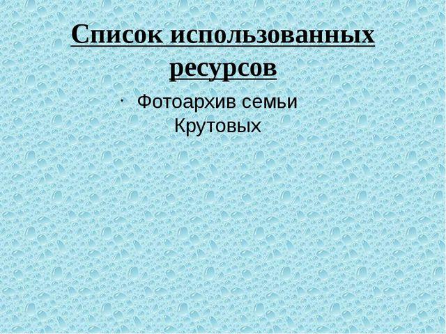 Список использованных ресурсов Фотоархив семьи Крутовых