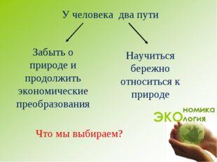 У человека два пути Забыть о природе и продолжить экономические преобразовани