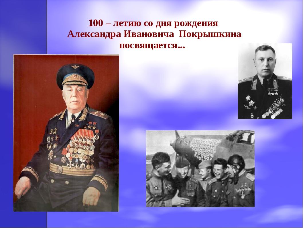 100 – летию со дня рождения Александра Ивановича Покрышкина посвящается...