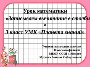 Урок математики «Записываем вычитание в столбик.» 3 класс УМК «Планета знаний