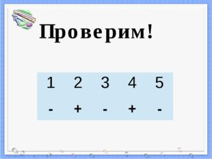 Проверим! 1 2 3 4 5 - + - + - Пересчитай, верно (+) или неверно (-) выполнены