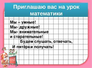 Приглашаю вас на урок математики Мы – умные! Мы- дружные! Мы- внимательные и