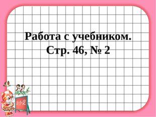 Работа с учебником. Стр. 46, № 2