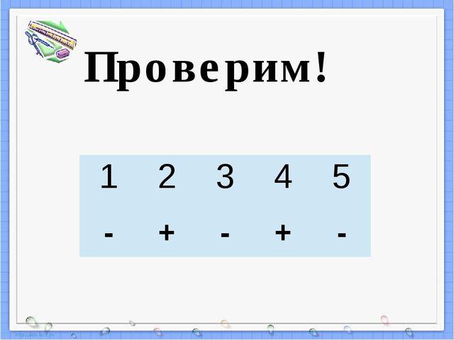 Проверим! 1 2 3 4 5 - + - + - Пересчитай, верно (+) или неверно (-) выполнены...