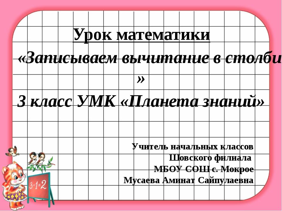 Урок математики «Записываем вычитание в столбик.» 3 класс УМК «Планета знаний...