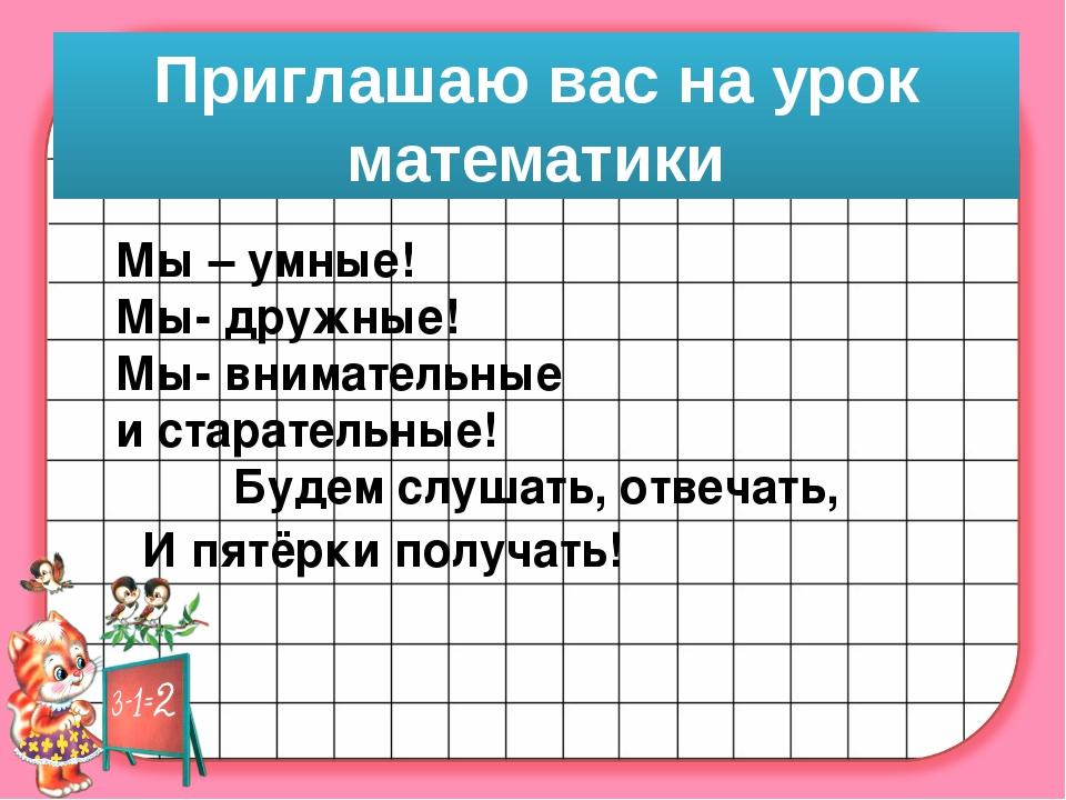 Приглашаю вас на урок математики Мы – умные! Мы- дружные! Мы- внимательные и...