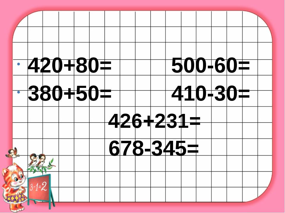 420+80= 500-60= 380+50= 410-30= 426+231= 678-345=