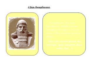 6.Царь Ашшурбанипал. Ашшурбанипал был очень образованным. Любовь к книгам Ашш