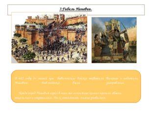 7.Гибель Ниневии. В 612 году до нашей эры вавилонские войска захватили Ассир