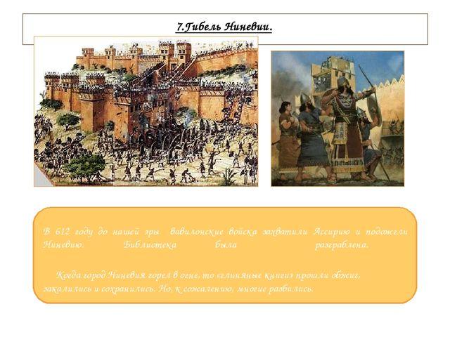 7.Гибель Ниневии. В 612 году до нашей эры вавилонские войска захватили Ассир...