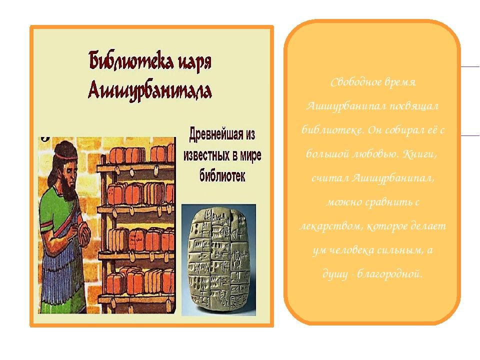 Свободное время Ашшурбанипал посвящал библиотеке. Он собирал её с большой лю...