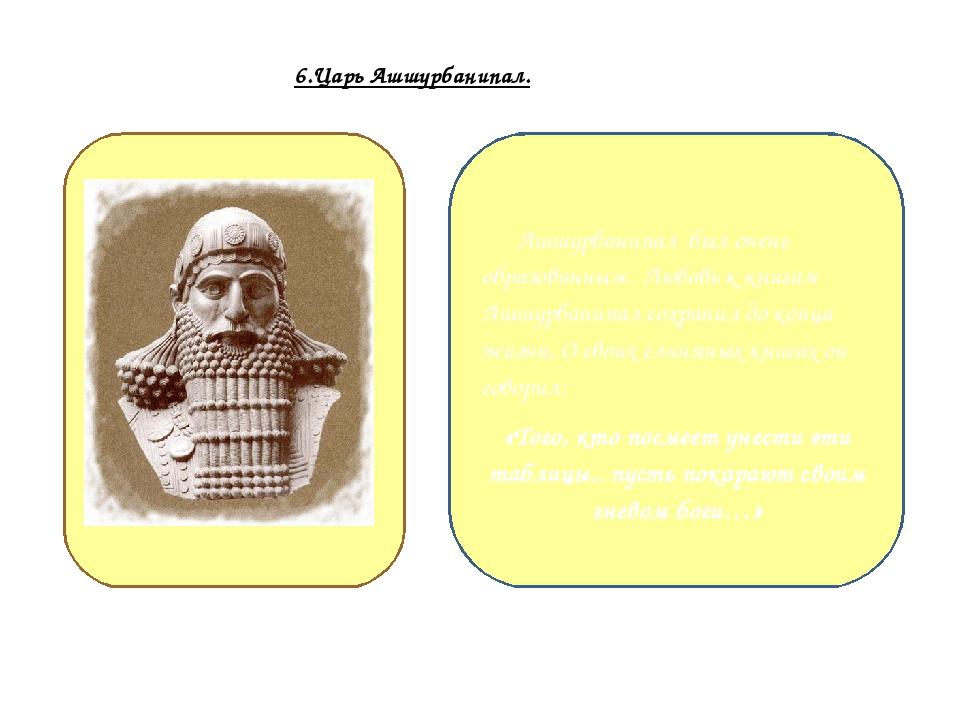 6.Царь Ашшурбанипал. Ашшурбанипал был очень образованным. Любовь к книгам Ашш...