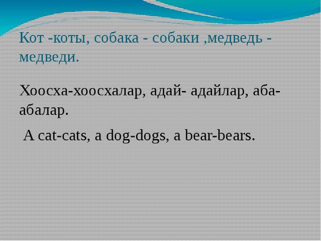 Кот -коты, собака - собаки ,медведь - медведи. Хоосха-хоосхалар, адай- адайла...