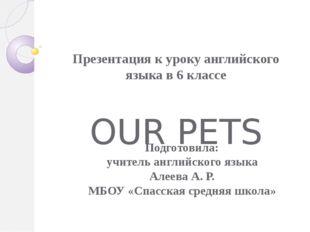 Презентация к уроку английского языка в 6 классе OUR PETS Подготовила: учител