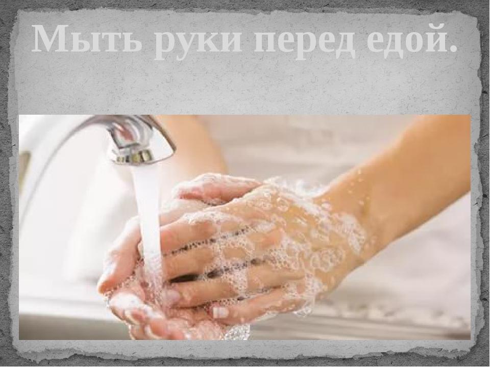 Мыть руки перед едой.