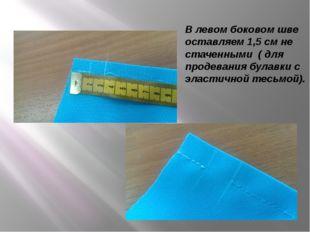 В левом боковом шве оставляем 1,5 см не стаченными ( для продевания булавки с