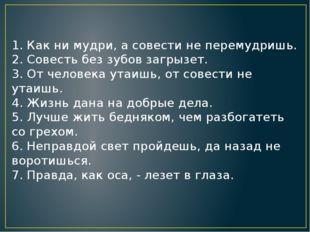 1. Как ни мудри, а совести не перемудришь. 2. Совесть без зубов загрызет. 3.