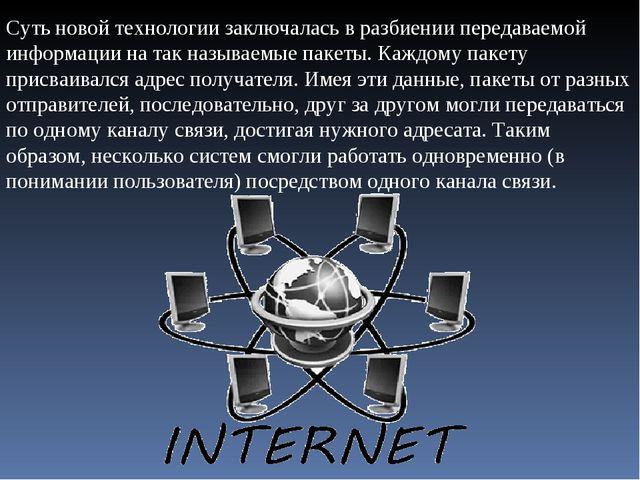 Суть новой технологии заключалась в разбиении передаваемой информации на так...