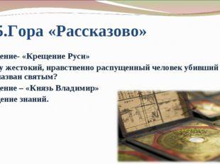 5.Гора «Рассказово» Сообщение- «Крещение Руси» Почему жестокий, нравственно р