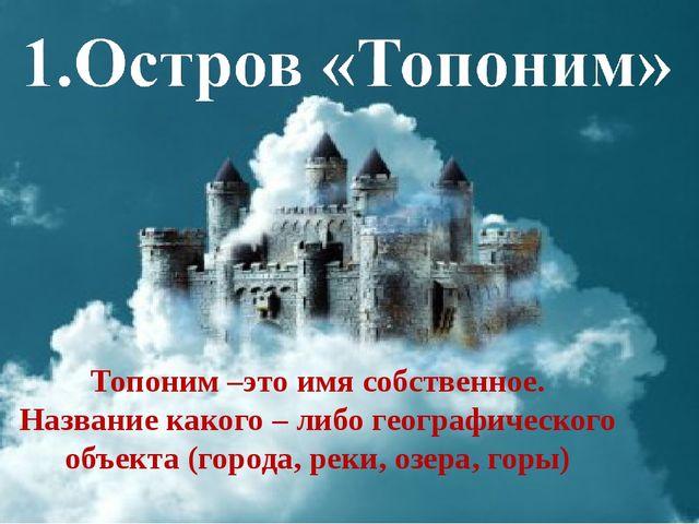 Топоним –это имя собственное. Название какого – либо географического объекта...