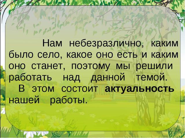 Нам небезразлично, каким было село, какое оно есть и каким оно станет, поэто...