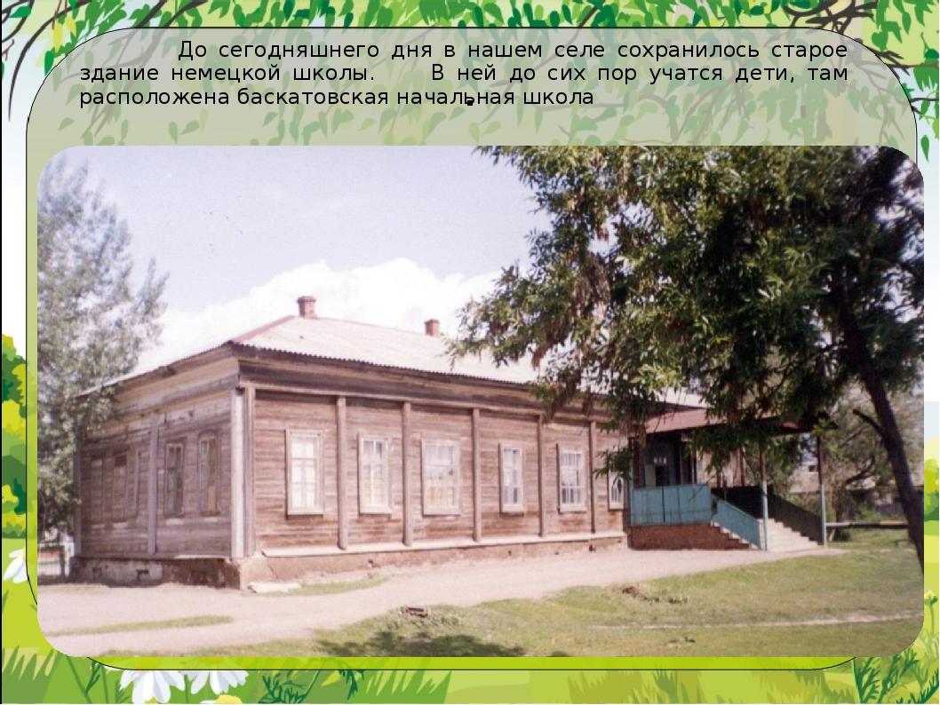 . До сегодняшнего дня в нашем селе сохранилось старое здание немецкой школы....