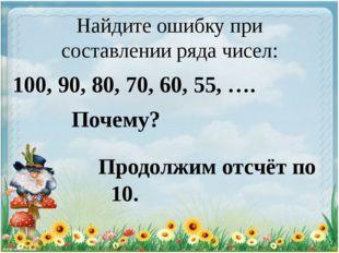 Найдите ошибку при составлении ряда чисел: 100, 90, 80, 70, 60, 55, …. Почему