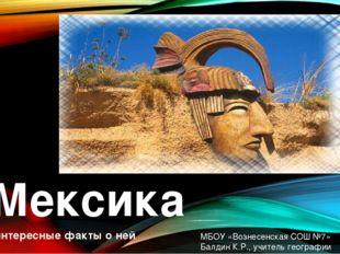 Мексика и интересные факты о ней МБОУ «Вознесенская СОШ №7» Балдин К.Р., учи
