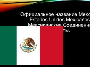 Официальное название Мексики – Estados Únidos Mexicanos – Мексиканские Соедин