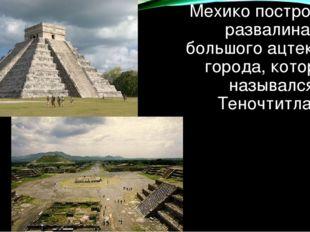 Мехико построен на развалинах большого ацтекского города, который назывался Т