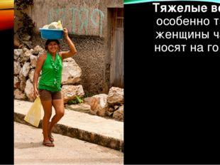Тяжелые вещи, особенно тазы, женщинычасто носят на голове