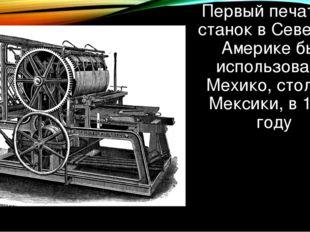 Первый печатный станок в Северной Америке был использован в Мехико, столице М