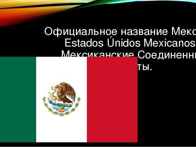 Официальное название Мексики – Estados Únidos Mexicanos – Мексиканские Соедин...
