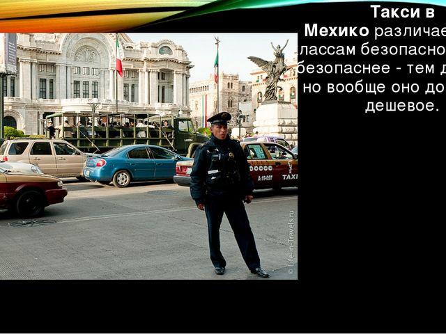 Такси в Мехикоразличается по классам безопасности. Чем безопаснее - тем доро...