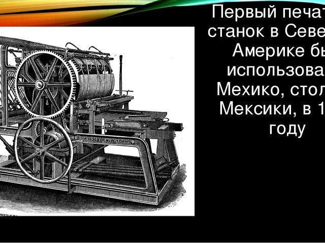 Первый печатный станок в Северной Америке был использован в Мехико, столице М...
