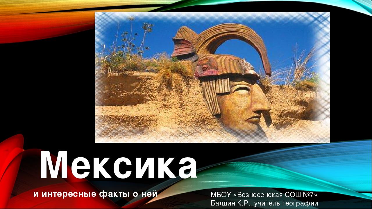 Мексика и интересные факты о ней МБОУ «Вознесенская СОШ №7» Балдин К.Р., учи...