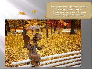 В старом парке царствовала осень, Красила деревья и кусты. Яркие платки, на п