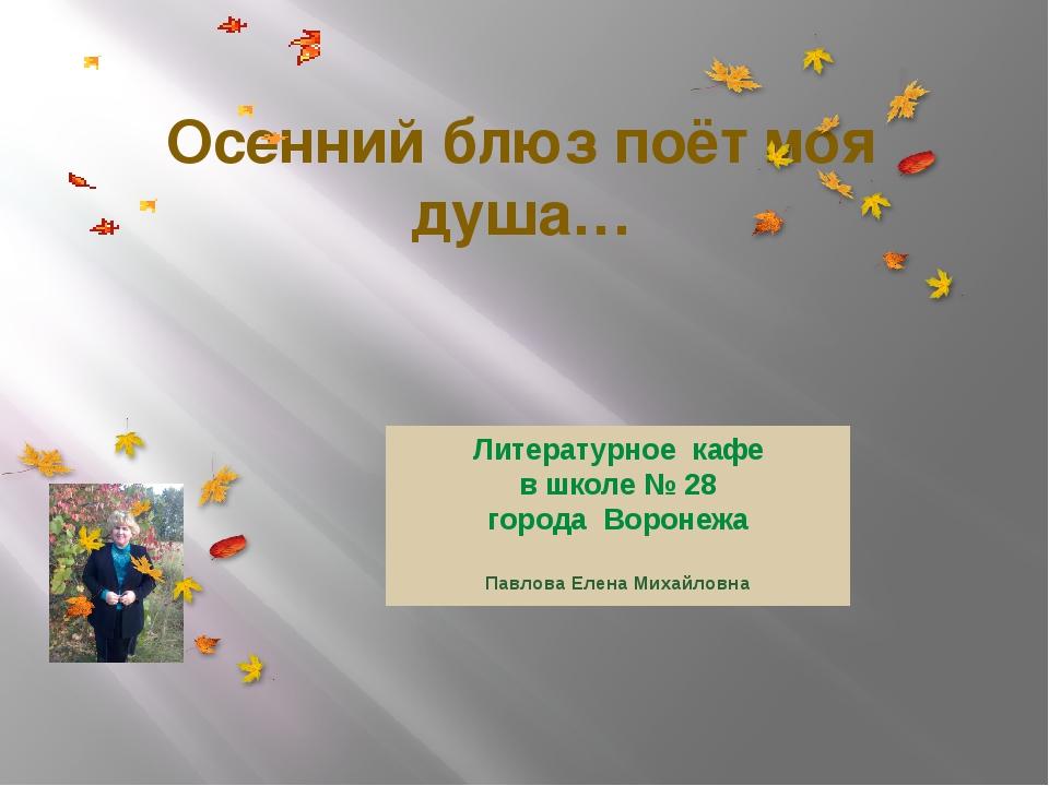 Осенний блюз поёт моя душа… Литературное кафе в школе № 28 города Воронежа Па...