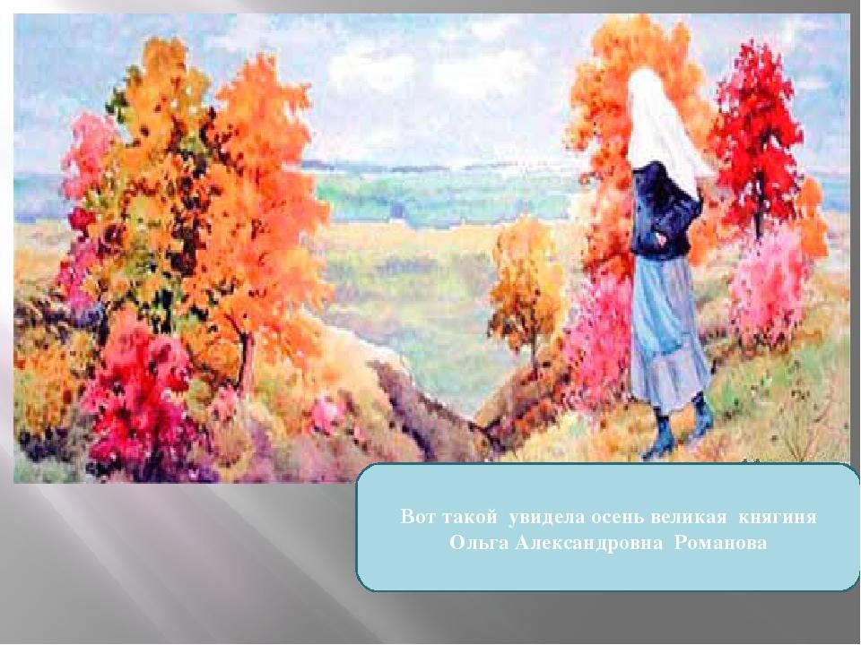 Вот такой увидела осень великая княгиня Ольга Александровна Романова