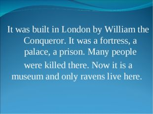 It was built in London by William the Conqueror. It was a fortress, a palace,