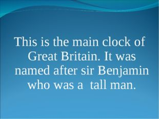 This is the main clock of Great Britain. It was named after sir Benjamin who
