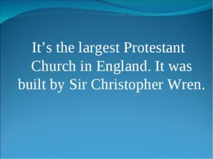 It's the largest Protestant Church in England. It was built by Sir Christophe