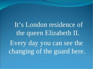 It's London residence of the queen Elizabeth II. Every day you can see the c