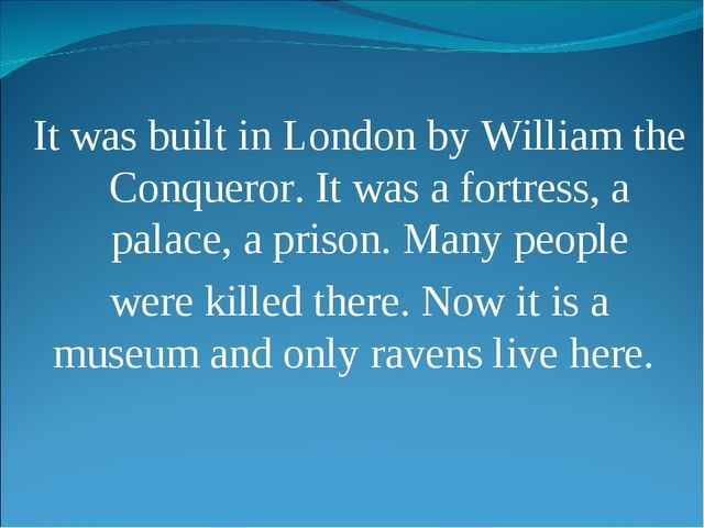 It was built in London by William the Conqueror. It was a fortress, a palace,...