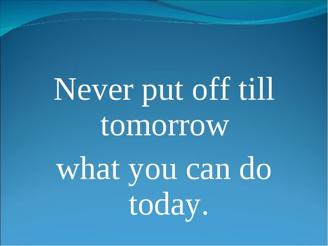 Never put off till tomorrow what you can do today.