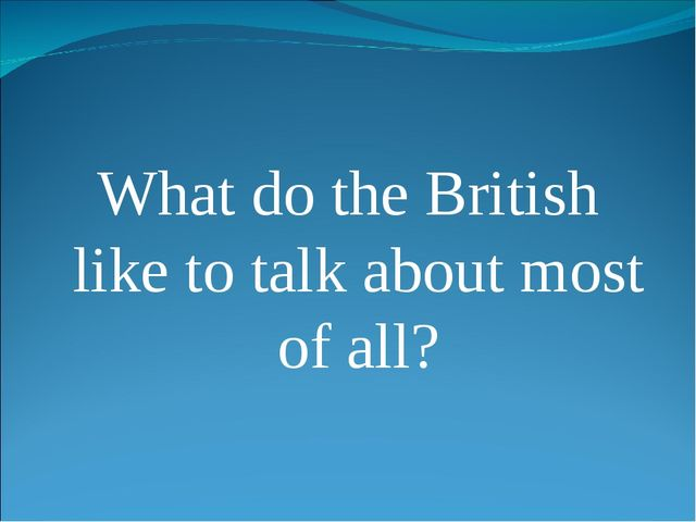 What do the British like to talk about most of all?