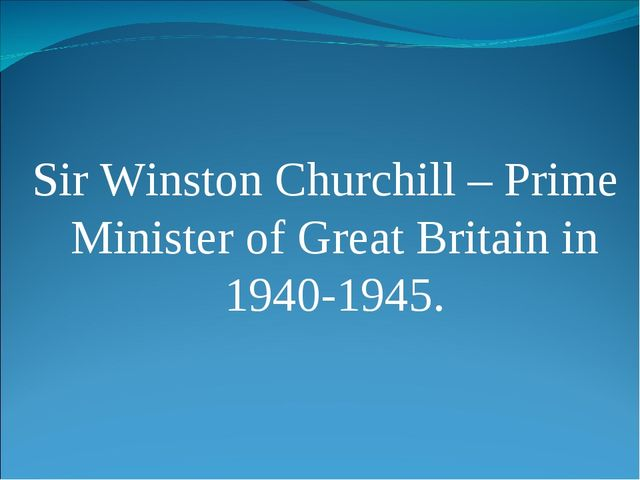 Sir Winston Churchill – Prime Minister of Great Britain in 1940-1945.